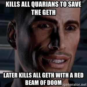 Typical Shepard - kills all quarians to save the geth later kills all geth with a red beam of doom