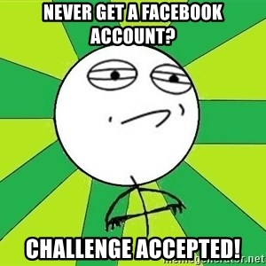Challenge Accepted 2 - Never get a facebook account? Challenge accepted!