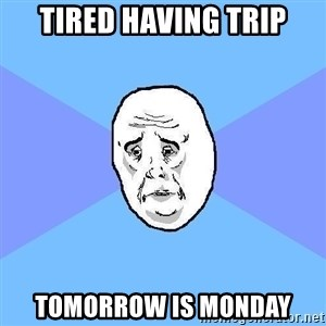 Okay Guy - tired having trip tomorrow is monday