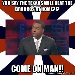 CRIS CARTER'S COME ON MAN!  - YOU SAY THE TEXANS WILL BEAT THE BRONCOS AT HOME?!?  COME ON MAN!!