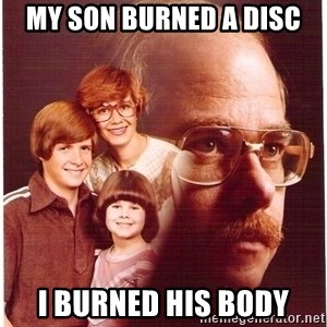 Vengeance Dad - My son burned a disc I burned his body
