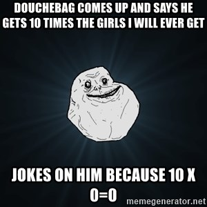 Forever Alone - douchebag comes up and says he gets 10 times the girls i will ever get jokes on him because 10 x 0=0