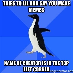 Socially Awkward Penguin - tries to lie and say you make memes name of creator is in the top left corner