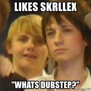 "Thoughtful Child - likes skrllex ""whats dubstep?"""