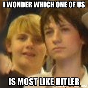 Thoughtful Child - I WONDER WHICH ONE OF US IS MOST LIKE HITLER
