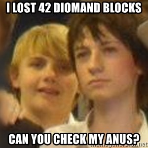 Thoughtful Child - i lost 42 diomand blocks can you check my anus?