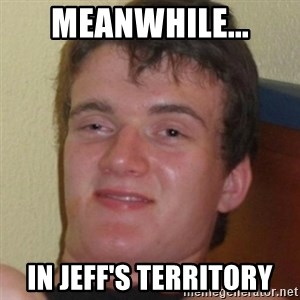 Stoner Guy - MEANWHILE... IN JEFF'S TERRITORY