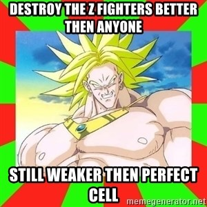 broly - Destroy the Z fighters better then anyone still weaker then perfect cell