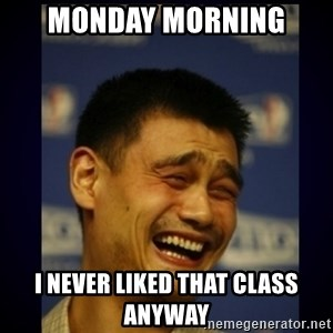 dumb bitch - Monday morning I never liked that class anyway