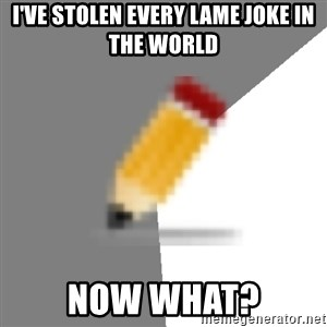 Advice Edit Button - I've stolen every lame joke in the world Now what?