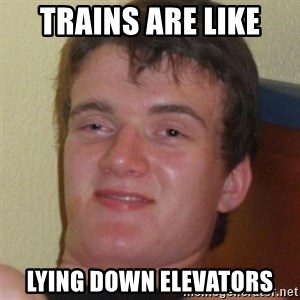 Stoner Guy - Trains are like Lying down Elevators