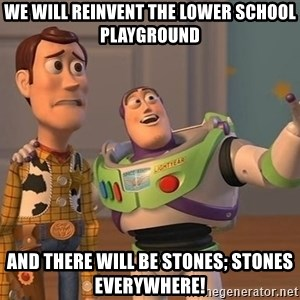 ORIGINAL TOY STORY - we will reinvent the lower school playground and there will be stones; stones everywhere!