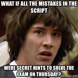 what if meme - what if all the mistakes in the script were secret hints to solve the exam on thursday?