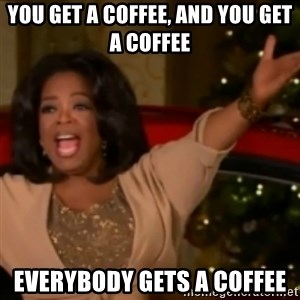 The Giving Oprah - YOu get a coffee, and you get a coffee Everybody gets a coffee