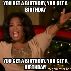 The Giving Oprah - you get a birthday, you get a birthday you get a birthday, you get a birthday!