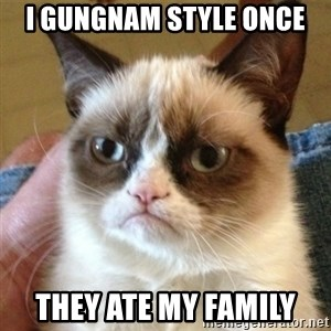 not funny cat - I gungnam style once they ate my family