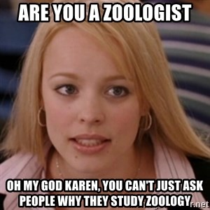 mean girls - Are you a zoologist oh my god karen, you can't just ask people why they study zoology