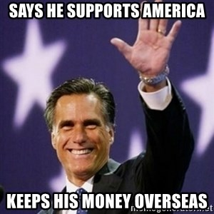 Mitt Romney - Says he supports America keeps his money overseas