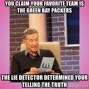 MAURY PV - you claim your favorite team is the green bay packers the lie detector determined your telling the truth