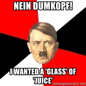 Advice Hitler - NEIN DUMKOPF! I WANTED A 'GLASS' OF 'JUICE'