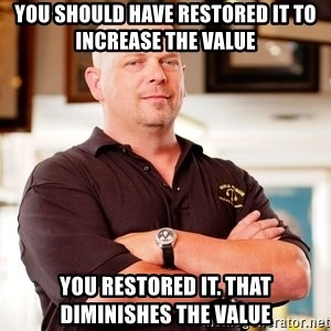 Pawn Stars Rick - You should have restored it to increase the value You restored it. That diminishes the value