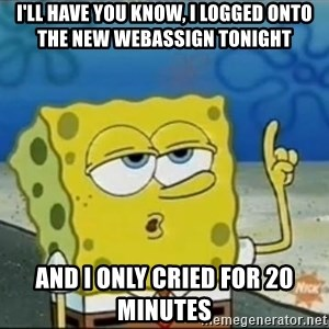 Spongebob - I'll have you know, I logged onto the new webassign tonight and I only cried for 20 minutes