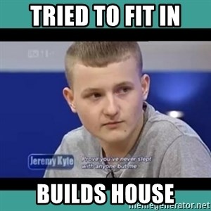 Sympathy Sacha - tried to fit in builds house