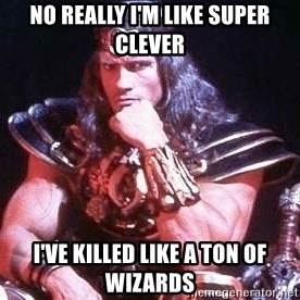 Conan the Barbarian - no really I'm like super clever I've killed like a ton of wizards