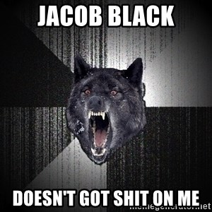 Insanity Wolf - JACOB BLACK DOESN'T GOT SHIT ON ME