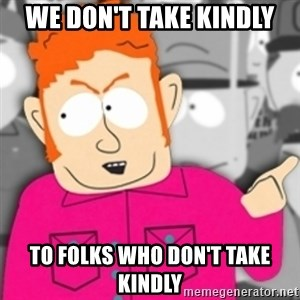 Redneck Skeeter - we don't take kindly to folks who don't take kindly