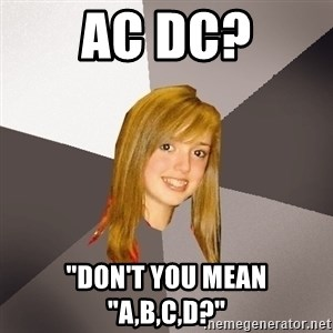 "Musically Oblivious 8th Grader - AC DC? ""DON'T YOU MEAN ""A,B,C,D?"""