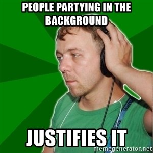 Sarcastic Soundman - People Partying in the background justifies it