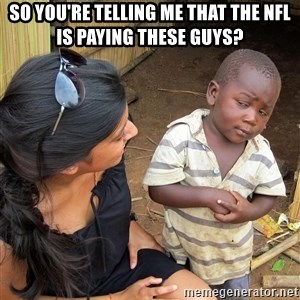 Skeptical African Child - So you're telling me that the nfl is paying these guys?