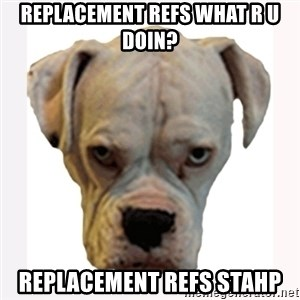 stahp guise - Replacement refs what r u doin? Replacement refs stahp
