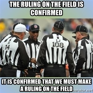 NFL Ref Meeting - The ruling on the field is confirmed it is confirmed that we must make a ruling on the field