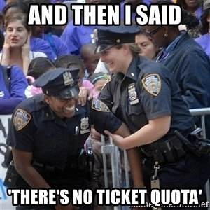 Cops Laughing - and then i said 'there's no ticket quota'