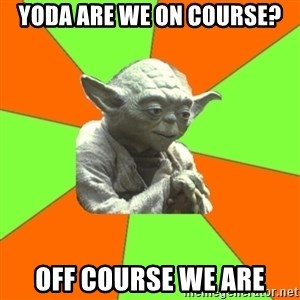 Advicefull Yoda - yoda are we on course? off course we are