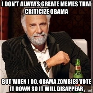 The Most Interesting Man In The World - I don't always create memes that criticize obama but when I do, obama zombies vote it down so it will disappear