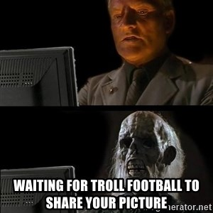 Waiting For - waiting for troll football to share your picture