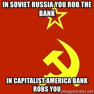 In Soviet Russia - in soviet russia you rob the bank in capitalist america bank robs you