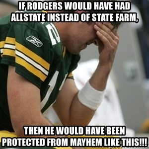 Aaron Rodgers Sad - If Rodgers would have had Allstate instead of State Farm, Then he would have been protected from mayhem like this!!!