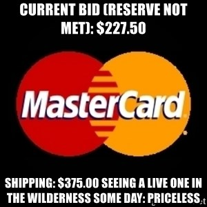 mastercard - Current Bid (reserve not met): $227.50 Shipping: $375.00 Seeing a live one in the wilderness some day: Priceless