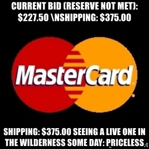 mastercard - Current Bid (reserve not met): $227.50 \nShipping: $375.00  Shipping: $375.00 Seeing a live one in the wilderness some day: Priceless