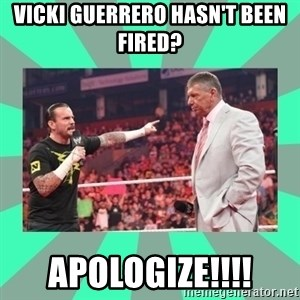 CM Punk Apologize! - vicki Guerrero Hasn't been fired? Apologize!!!!