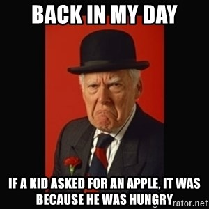 grumpy old man - back in my day if a kid asked for an apple, it was because he was hungry