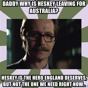 Commissioner Gordon  - DADDY WHY IS HESKEY LEAVING FOR AUSTRALIA? heskey is the hero England deserves, but not the one we need right now..