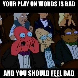 And You Should Feel Bad - Your play on words is bad and you should feel bad
