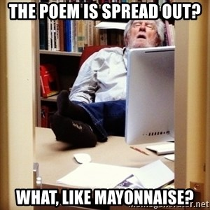 sleepy professor - The poem is spread out?  what, like mayonnaise?