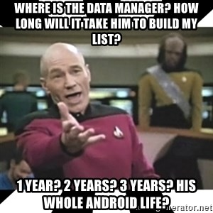 star trek capt - Where is the data manager? How long will it take him to build my list? 1 year? 2 Years? 3 Years? His whole android life?