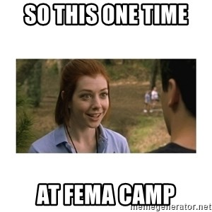 This one time at band camp - so this one time  at fema camp